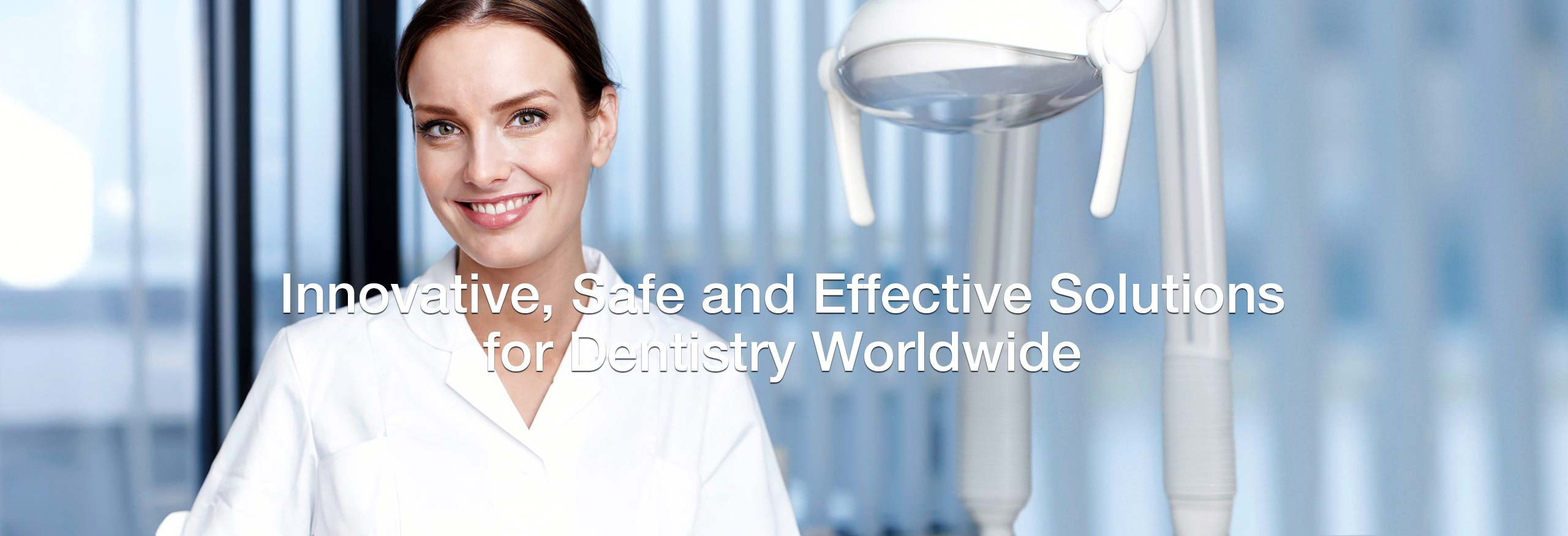Innovative, Safe and Effective Solutions for Dentistry Worldwide